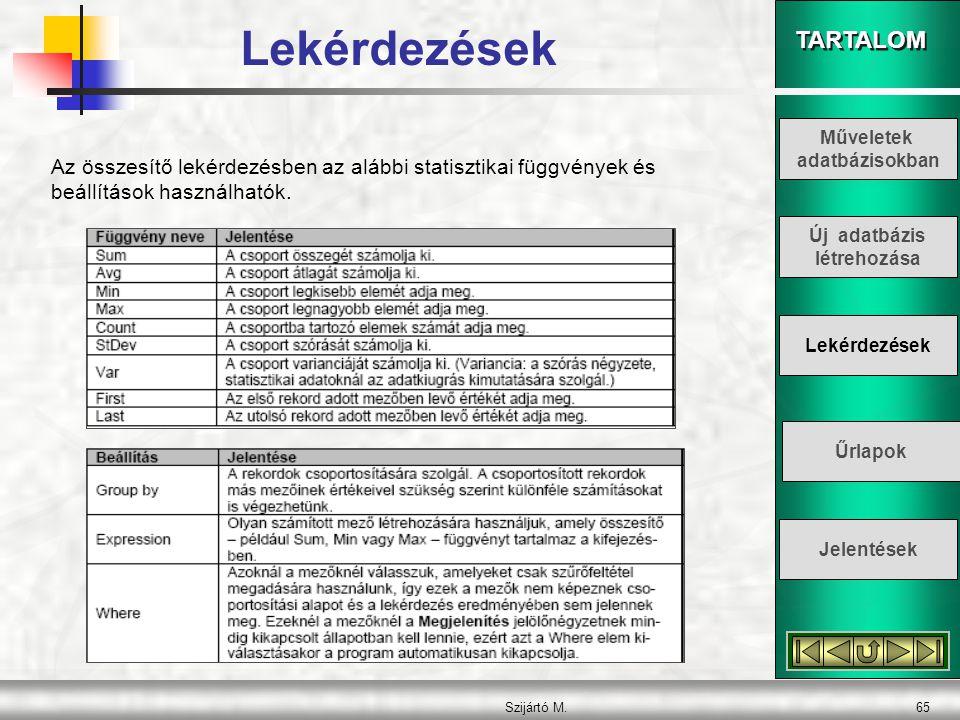 TARTALOM Szijártó M.65 Az összesítő lekérdezésben az alábbi statisztikai függvények és beállítások használhatók. Lekérdezések Műveletek adatbázisokban