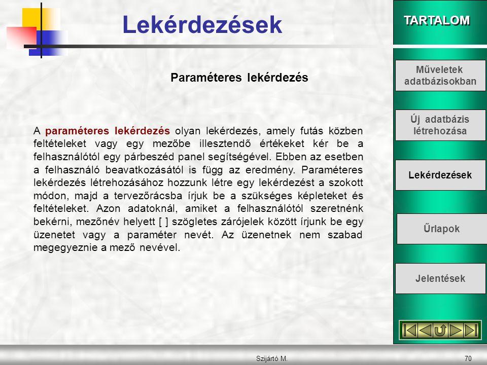 TARTALOM Szijártó M.70 Paraméteres lekérdezés A paraméteres lekérdezés olyan lekérdezés, amely futás közben feltételeket vagy egy mezőbe illesztendő é