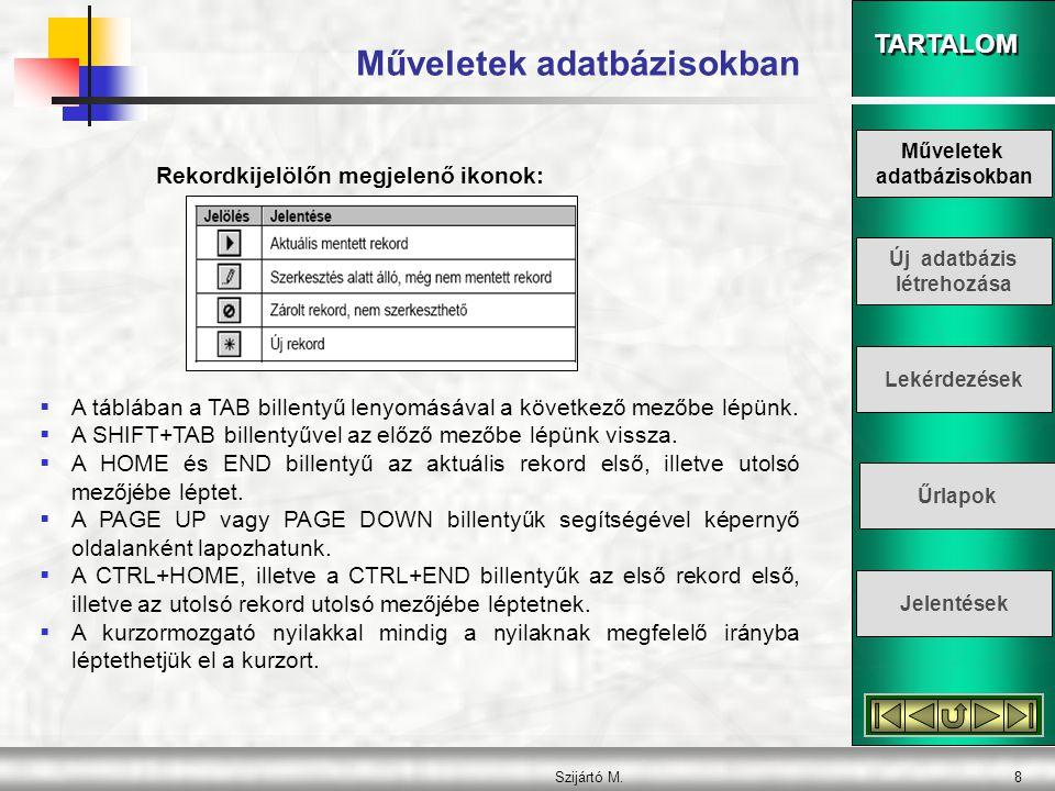 TARTALOM Szijártó M.8 Műveletek adatbázisokban Rekordkijelölőn megjelenő ikonok:  A táblában a TAB billentyű lenyomásával a következő mezőbe lépünk.