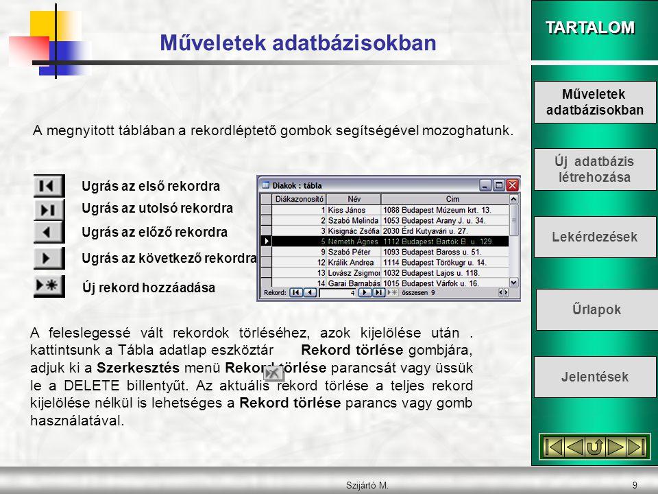 TARTALOM Szijártó M.9 Műveletek adatbázisokban A megnyitott táblában a rekordléptető gombok segítségével mozoghatunk. Ugrás az első rekordra Ugrás az