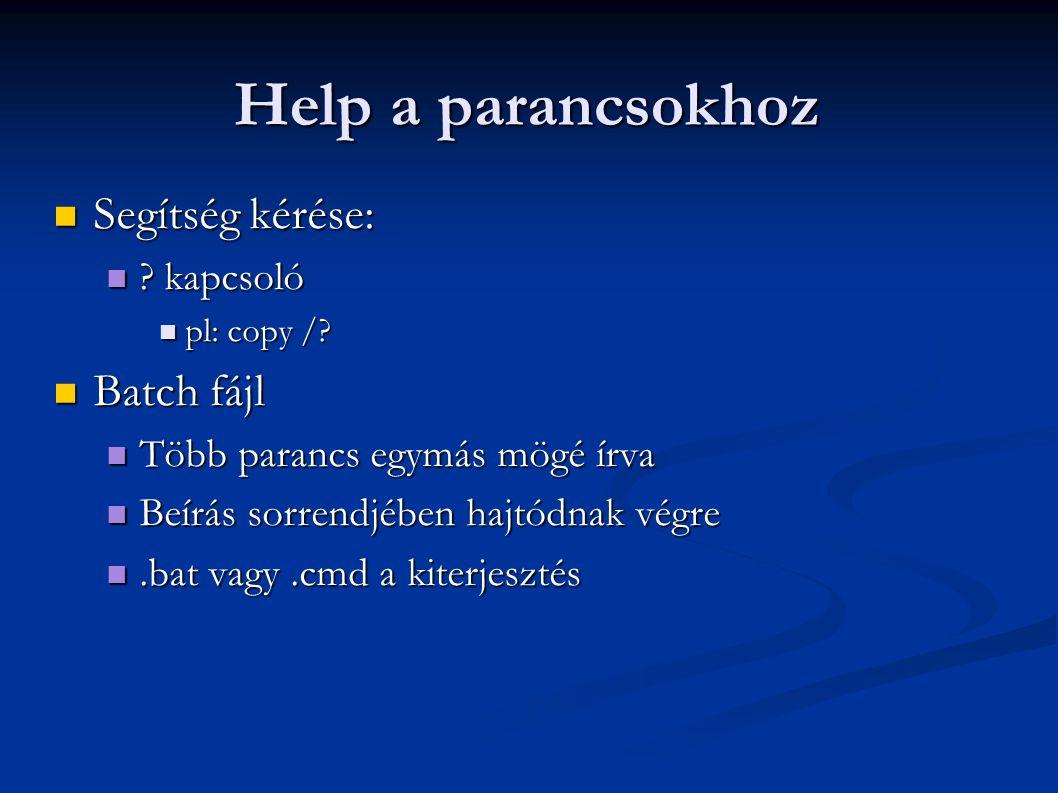 Help a parancsokhoz  Segítség kérése:  ? kapcsoló  pl: copy /?  Batch fájl  Több parancs egymás mögé írva  Beírás sorrendjében hajtódnak végre 