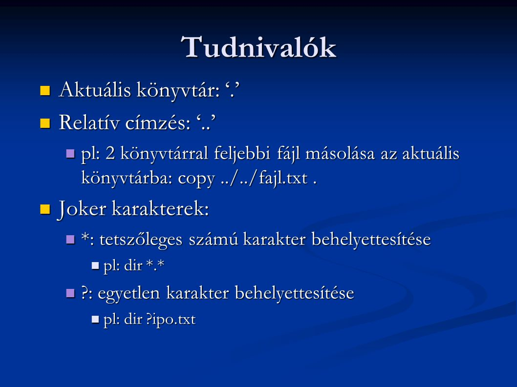 Tudnivalók  Aktuális könyvtár: '.'  Relatív címzés: '..'  pl: 2 könyvtárral feljebbi fájl másolása az aktuális könyvtárba: copy../../fajl.txt.  Jo