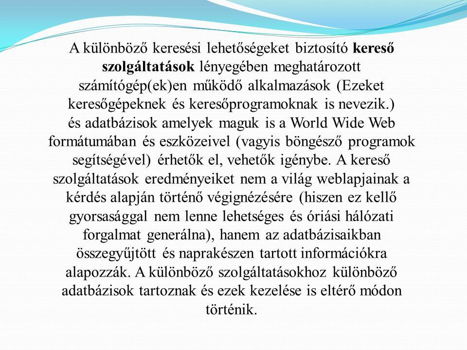 A különböző keresési lehetőségeket biztosító kereső szolgáltatások lényegében meghatározott számítógép(ek)en működő alkalmazások (Ezeket keresőgépeknek és keresőprogramoknak is nevezik.) és adatbázisok amelyek maguk is a World Wide Web formátumában és eszközeivel (vagyis böngésző programok segítségével) érhetők el, vehetők igénybe.