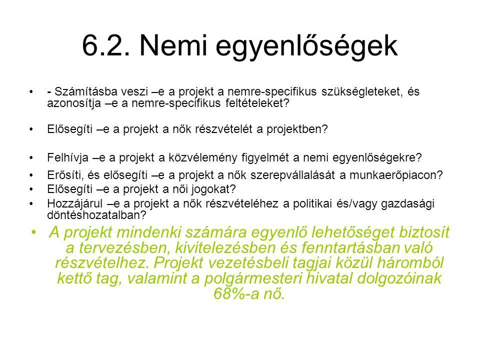 6.2. Nemi egyenlőségek •- Számításba veszi –e a projekt a nemre-specifikus szükségleteket, és azonosítja –e a nemre-specifikus feltételeket? •Elősegít