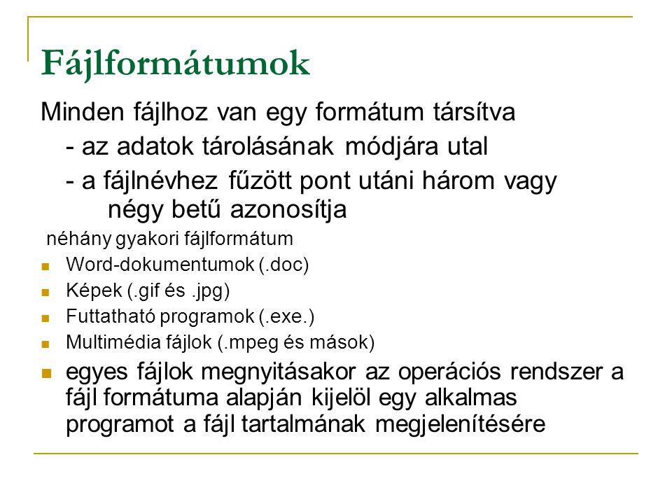 Fájlformátumok Minden fájlhoz van egy formátum társítva - az adatok tárolásának módjára utal - a fájlnévhez fűzött pont utáni három vagy négy betű azonosítja néhány gyakori fájlformátum  Word-dokumentumok (.doc)  Képek (.gif és.jpg)  Futtatható programok (.exe.)  Multimédia fájlok (.mpeg és mások)  egyes fájlok megnyitásakor az operációs rendszer a fájl formátuma alapján kijelöl egy alkalmas programot a fájl tartalmának megjelenítésére
