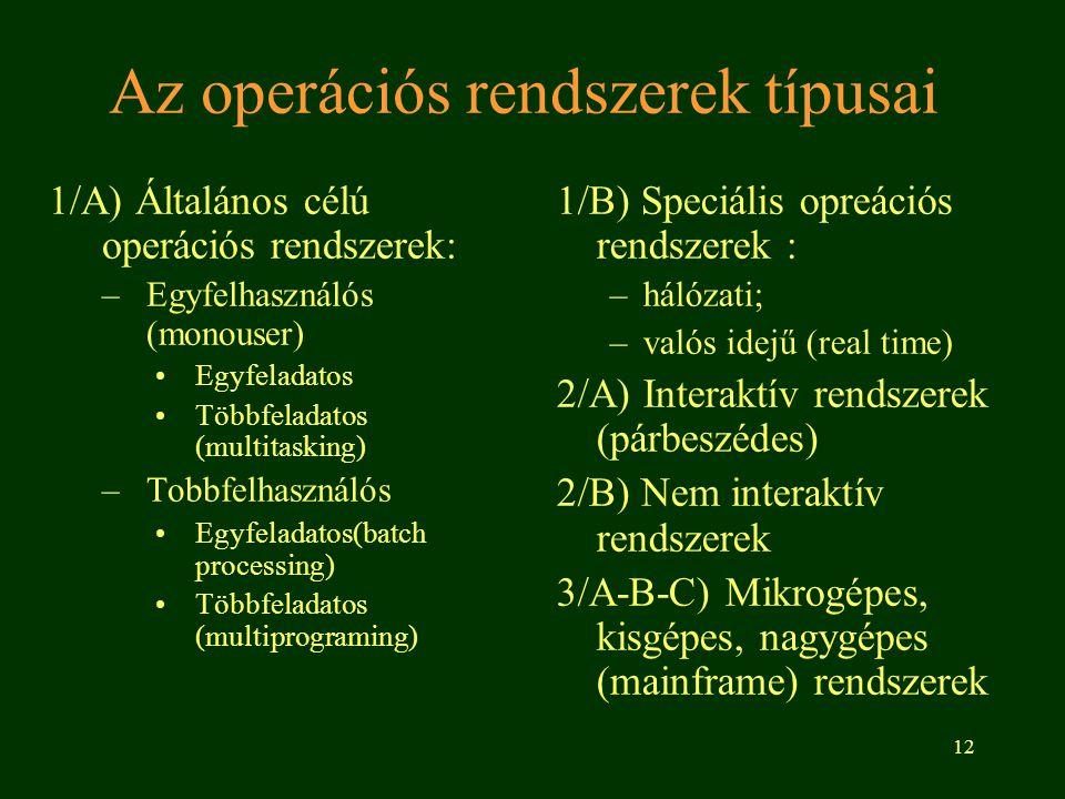 12 Az operációs rendszerek típusai 1/A) Általános célú operációs rendszerek: –Egyfelhasználós (monouser) •Egyfeladatos •Többfeladatos (multitasking) –Tobbfelhasználós •Egyfeladatos(batch processing) •Többfeladatos (multiprograming) 1/B) Speciális opreációs rendszerek : –hálózati; –valós idejű (real time) 2/A) Interaktív rendszerek (párbeszédes) 2/B) Nem interaktív rendszerek 3/A-B-C) Mikrogépes, kisgépes, nagygépes (mainframe) rendszerek