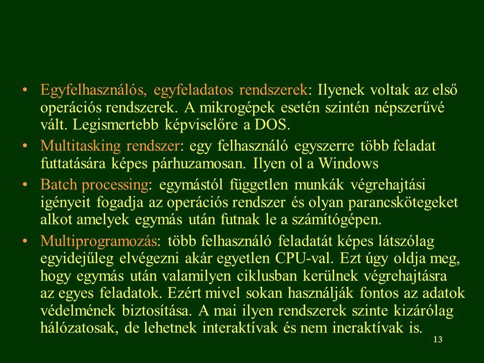 13 •Egyfelhasználós, egyfeladatos rendszerek: Ilyenek voltak az első operációs rendszerek.