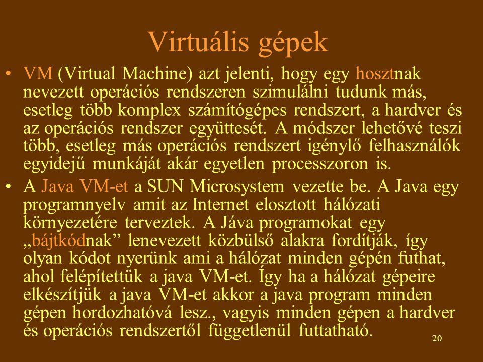 20 Virtuális gépek •VM (Virtual Machine) azt jelenti, hogy egy hosztnak nevezett operációs rendszeren szimulálni tudunk más, esetleg több komplex számítógépes rendszert, a hardver és az operációs rendszer együttesét.