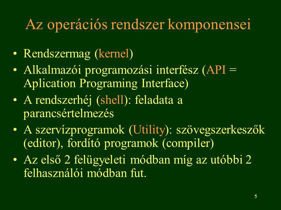 5 Az operációs rendszer komponensei •Rendszermag (kernel) •Alkalmazói programozási interfész (API = Aplication Programing Interface) •A rendszerhéj (shell): feladata a parancsértelmezés •A szervízprogramok (Utility): szövegszerkeszők (editor), fordító programok (compiler) •Az első 2 felügyeleti módban míg az utóbbi 2 felhasználói módban fut.