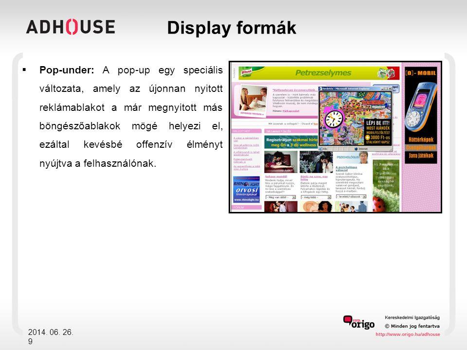  A display megjelenés látványos, és nagyon változatos formákat mutat  A kampány céljától függően választható image építő, lojalitást erősítő, értékesítést támogató forma  Újabb és újabb megoldások jelennek meg, kihasználva az internet rugalmasságában rejlő lehetőségeket Az Origo portfólióban található oldalak dinamikus szerkezete miatt a display hirdetések gyakorlatilag korlátlanuk alkalmazhatók minden oldalunkon.