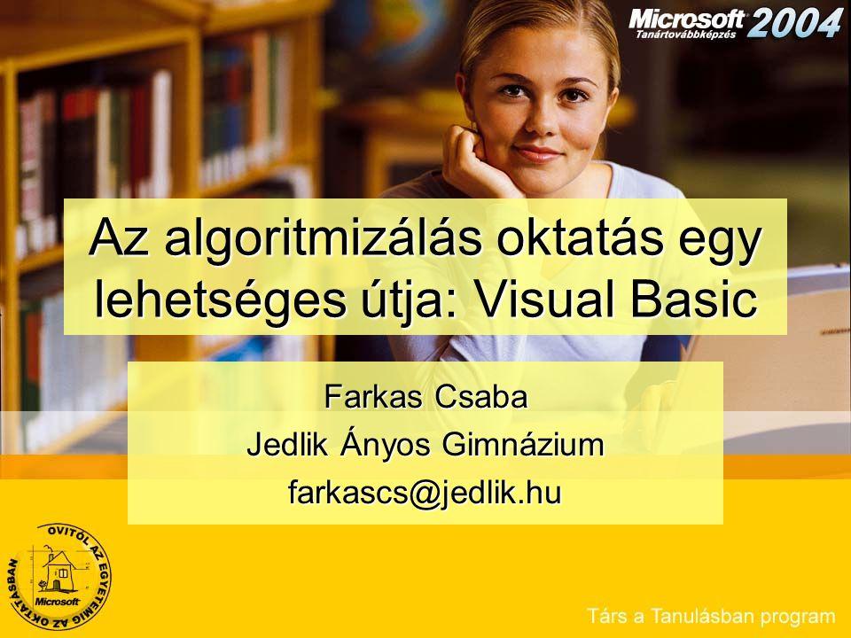 Az algoritmizálás oktatás egy lehetséges útja: Visual Basic Farkas Csaba Jedlik Ányos Gimnázium farkascs@jedlik.hu