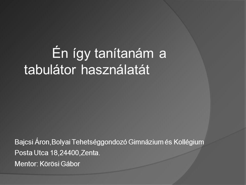 Én így tanítanám a tabulátor használatát Bajcsi Áron,Bolyai Tehetséggondozó Gimnázium és Kollégium Posta Utca 18,24400,Zenta. Mentor: Körösi Gábor