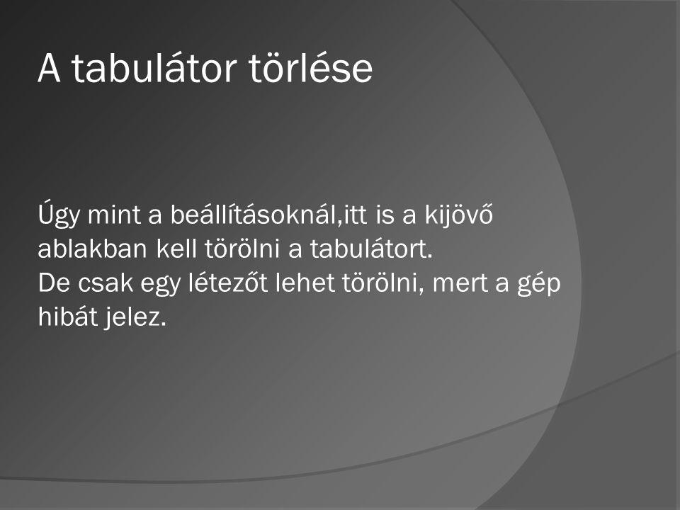 A tabulátor törlése Úgy mint a beállításoknál,itt is a kijövő ablakban kell törölni a tabulátort. De csak egy létezőt lehet törölni, mert a gép hibát
