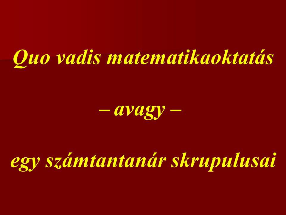 Quo vadis matematikaoktatás – avagy – egy számtantanár skrupulusai