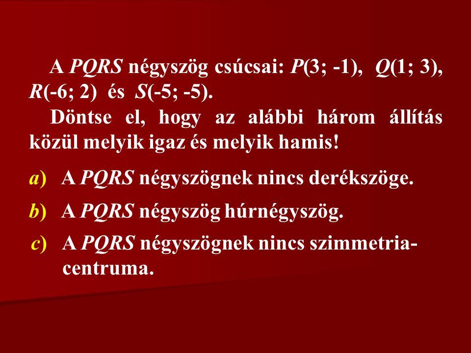A PQRS négyszög csúcsai: P(3; -1), Q(1; 3), R(-6; 2) és S(-5; -5). Döntse el, hogy az alábbi három állítás közül melyik igaz és melyik hamis! a) A PQR