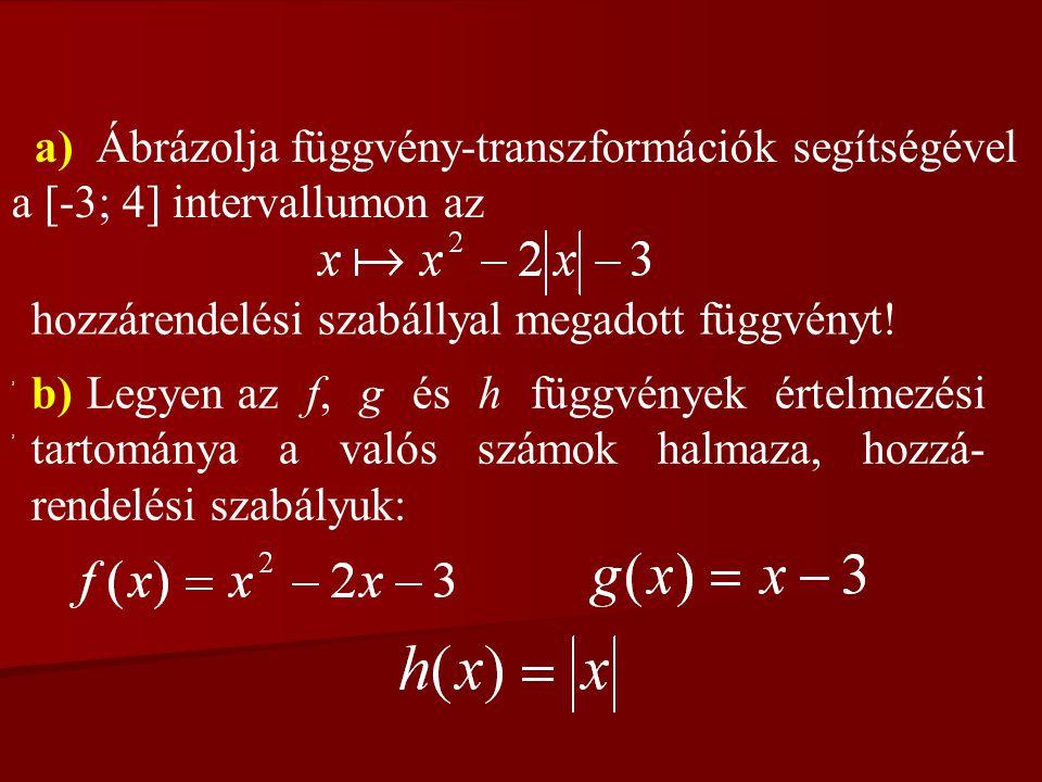 a) Ábrázolja függvény-transzformációk segítségével a [-3; 4] intervallumon az hozzárendelési szabállyal megadott függvényt! b) Legyen az f, g és h füg