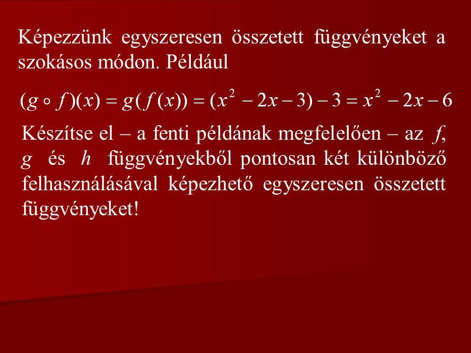 Képezzünk egyszeresen összetett függvényeket a szokásos módon. Például Készítse el – a fenti példának megfelelően – az f, g és h függvényekből pontosa