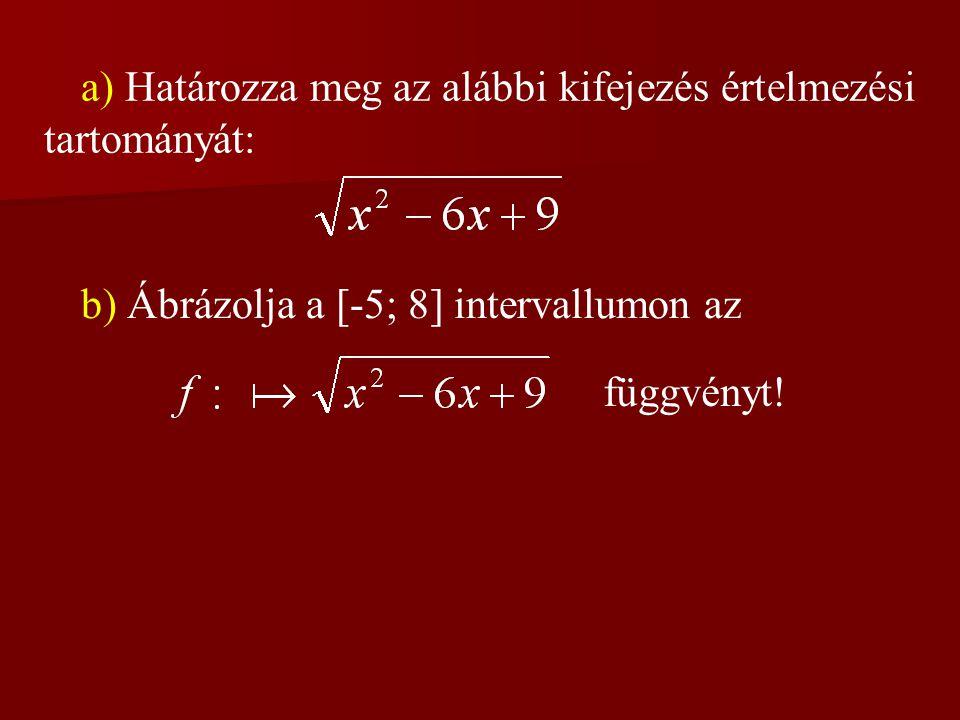 a) Határozza meg az alábbi kifejezés értelmezési tartományát: b) Ábrázolja a [-5; 8] intervallumon az függvényt!