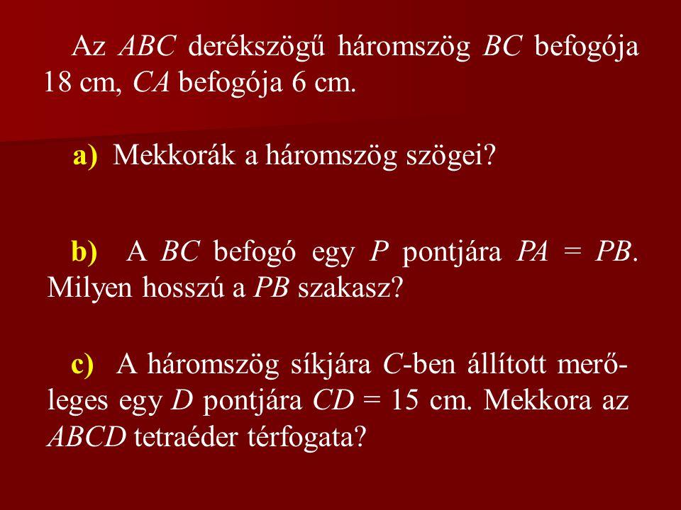 Az ABC derékszögű háromszög BC befogója 18 cm, CA befogója 6 cm. a) Mekkorák a háromszög szögei? b) A BC befogó egy P pontjára PA = PB. Milyen hosszú
