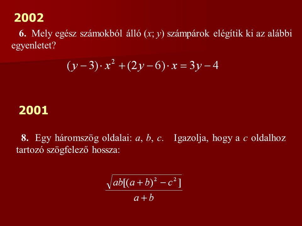 2002 6. Mely egész számokból álló (x; y) számpárok elégítik ki az alábbi egyenletet? 2001 8. Egy háromszög oldalai: a, b, c. Igazolja, hogy a c oldalh