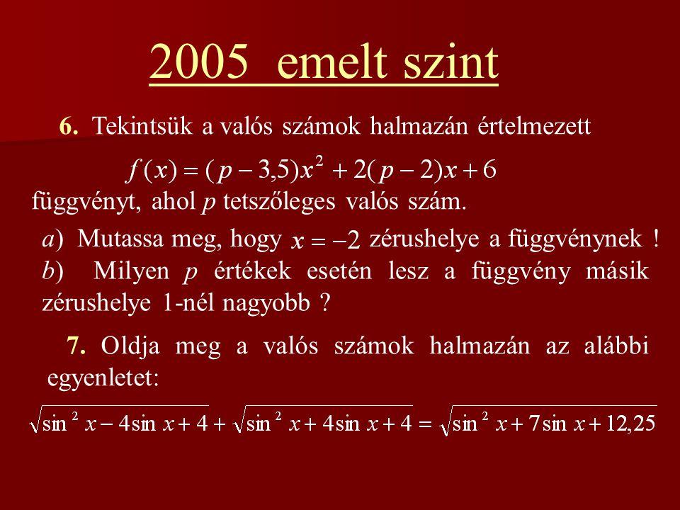 2005 emelt szint 6. Tekintsük a valós számok halmazán értelmezett függvényt, ahol p tetszőleges valós szám. a) Mutassa meg, hogy zérushelye a függvény
