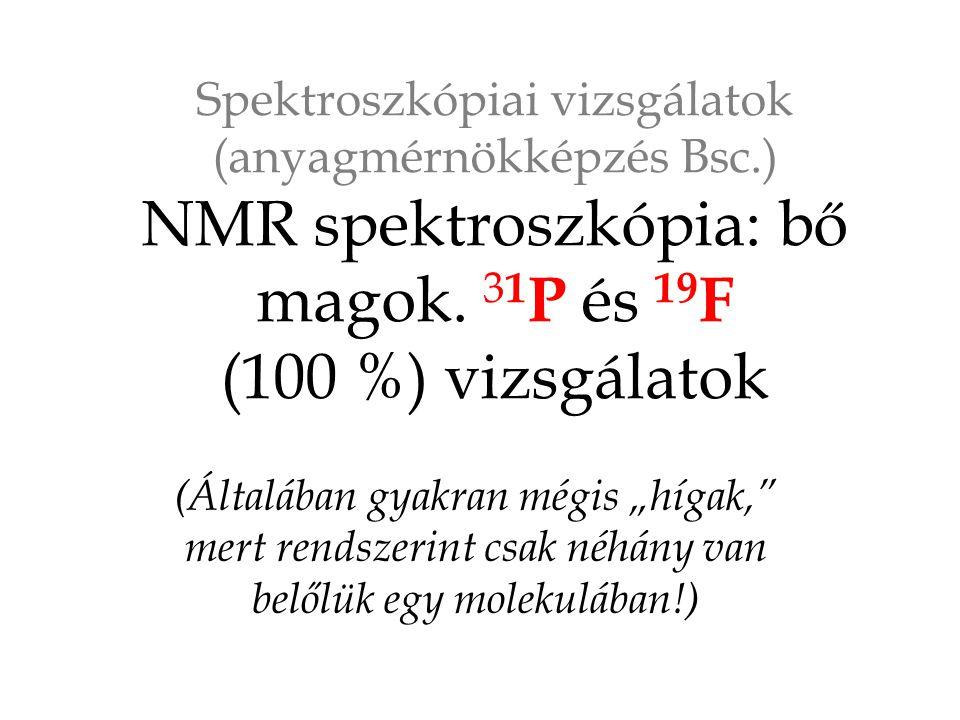 """Spektroszkópiai vizsgálatok (anyagmérnökképzés Bsc.) NMR spektroszkópia: bő magok. 3 1 P és 19 F (100 %) vizsgálatok (Általában gyakran mégis """"hígak,"""""""