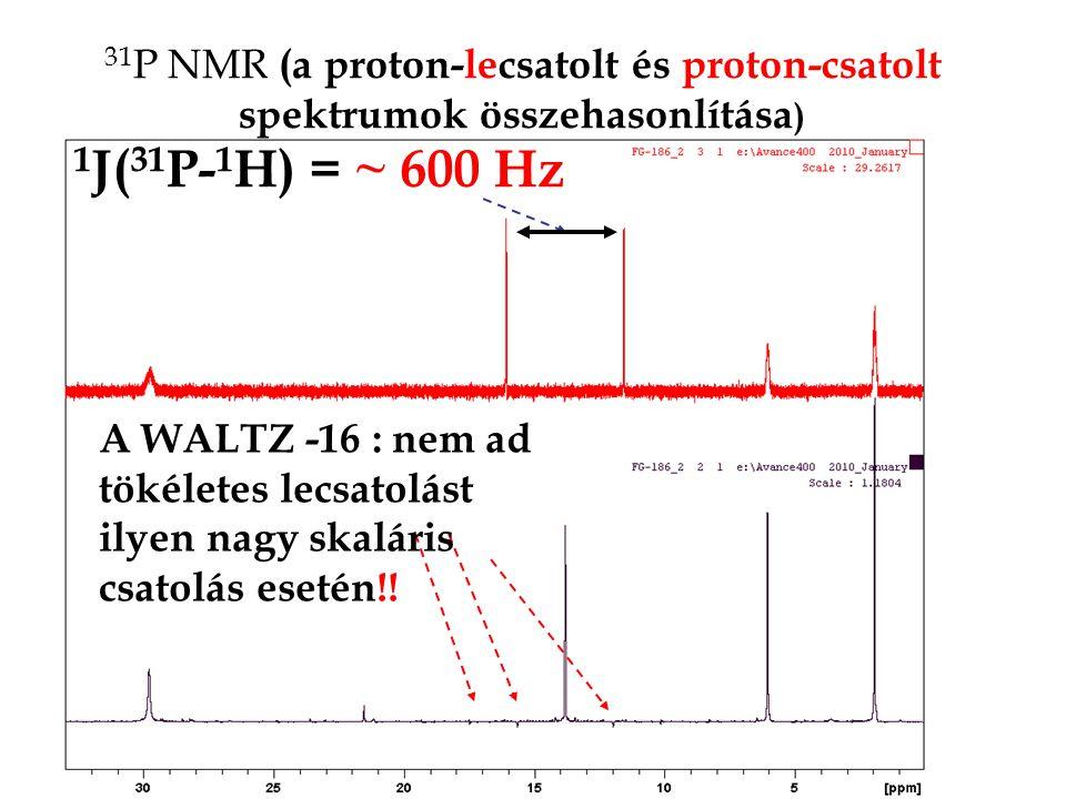 31 P NMR (a proton-lecsatolt és proton-csatolt spektrumok összehasonlítása ) 1 J( 31 P- 1 H) = ~ 600 Hz A WALTZ -16 : nem ad tökéletes lecsatolást ily