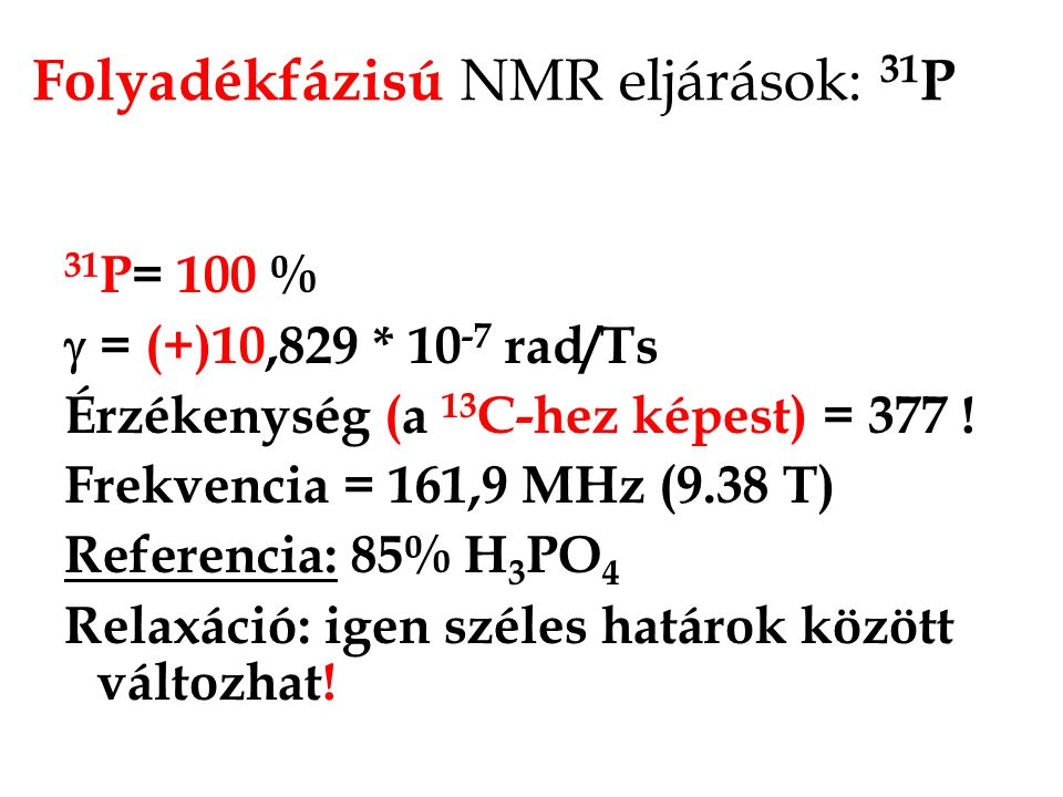 Spektrális paraméterek: skaláris csatolások n J ( 31 P-H, X) (INEPT) 1 J( 31 P - 1 H) = (-) 200-700 Hz 2 J ( 31 P- 1 H) = (-) 1,2 - 15 Hz • 3 J ( 31 P- 1 H) = (+) 2-10,5 Hz • 1 J ( 31 P- 31 P) = (+) 50-95 Hz • 2 J ( 31 P- 31 P) = cisz (+/-) 20-80 Hz • 2 J ( 31 P- 31 P) = transz (+/-) 120-600 Hz • 1 J ( 31 P- 2 H) = (+) 9.5 Hz Mivel nagyon jelentős eltérések vannak, sokkal több figyelmet igényel a megfelelő paraméterek kiválasztása mint a 13 C spektrumok esetében!