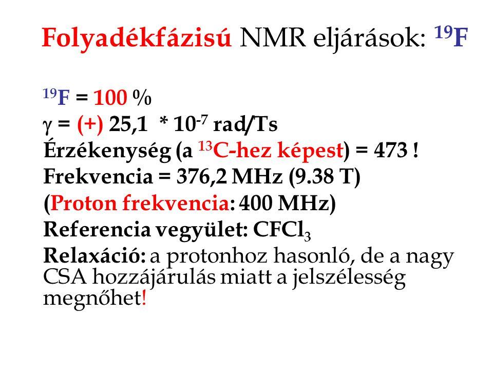 Folyadékfázisú NMR eljárások: 19 F 19 F = 100 %  = (+) 25,1 * 10 -7 rad/Ts Érzékenység (a 13 C-hez képest) = 473 ! Frekvencia = 376,2 MHz (9.38 T) (