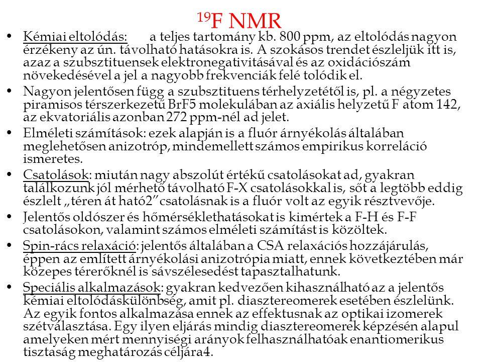 19 F NMR •Kémiai eltolódás: a teljes tartomány kb. 800 ppm, az eltolódás nagyon érzékeny az ún. távolható hatásokra is. A szokásos trendet észleljük i