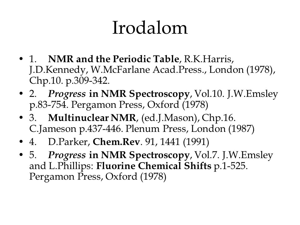 Irodalom •1. NMR and the Periodic Table, R.K.Harris, J.D.Kennedy, W.McFarlane Acad.Press., London (1978), Chp.10. p.309-342. •2. Progress in NMR Spect