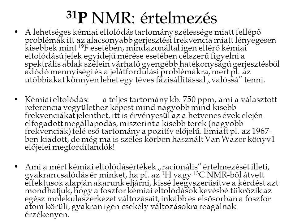 31 P NMR: értelmezés •A lehetséges kémiai eltolódás tartomány szélessége miatt fellépő problémák itt az alacsonyabb gerjesztési frekvencia miatt lényegesen kisebbek mint 19 F esetében, mindazonáltal igen eltérő kémiai eltolódású jelek egyidejű mérése esetében célszerű figyelni a spektrális ablak szélein várható gyengébb hatékonyságú gerjesztésből adódó mennyiségi és a jelátfordulási problémákra, mert pl.