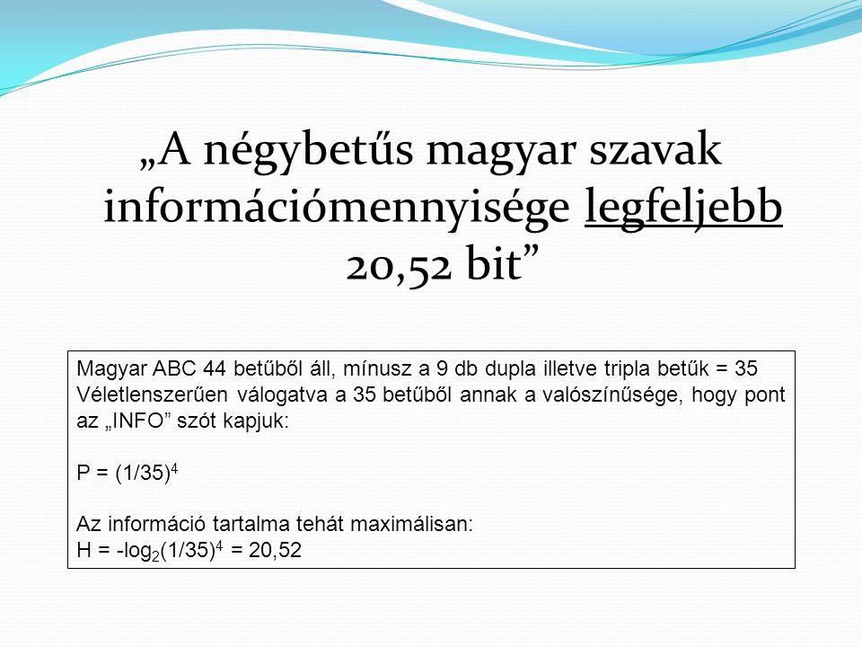"""""""A négybetűs magyar szavak információmennyisége legfeljebb 20,52 bit"""" Magyar ABC 44 betűből áll, mínusz a 9 db dupla illetve tripla betűk = 35 Véletle"""