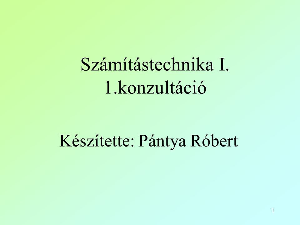 1 Számítástechnika I. 1.konzultáció Készítette: Pántya Róbert