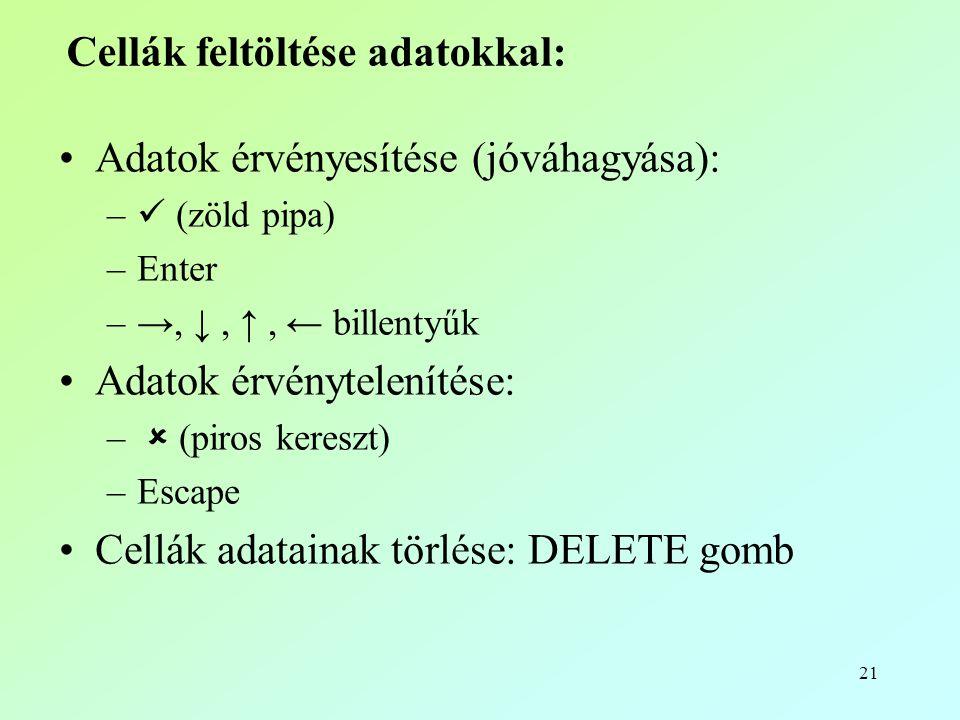 21 Cellák feltöltése adatokkal: •Adatok érvényesítése (jóváhagyása): –  (zöld pipa) –Enter –→, ↓, ↑, ← billentyűk •Adatok érvénytelenítése: –  (piros kereszt) –Escape •Cellák adatainak törlése: DELETE gomb