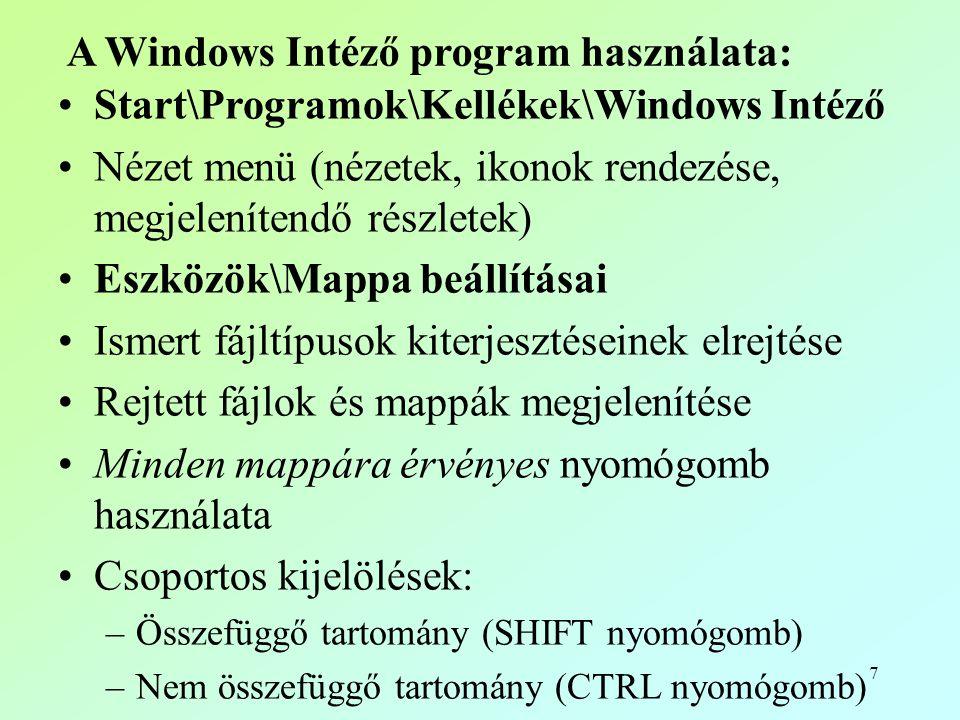 7 A Windows Intéző program használata: •Start\Programok\Kellékek\Windows Intéző •Nézet menü (nézetek, ikonok rendezése, megjelenítendő részletek) •Eszközök\Mappa beállításai •Ismert fájltípusok kiterjesztéseinek elrejtése •Rejtett fájlok és mappák megjelenítése •Minden mappára érvényes nyomógomb használata •Csoportos kijelölések: –Összefüggő tartomány (SHIFT nyomógomb) –Nem összefüggő tartomány (CTRL nyomógomb)