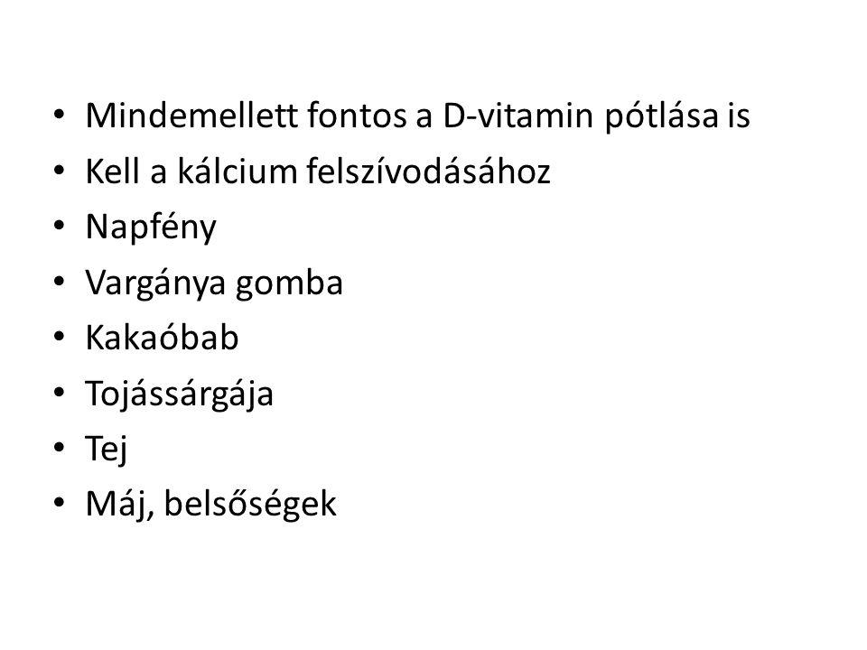 • Mindemellett fontos a D-vitamin pótlása is • Kell a kálcium felszívodásához • Napfény • Vargánya gomba • Kakaóbab • Tojássárgája • Tej • Máj, belsős