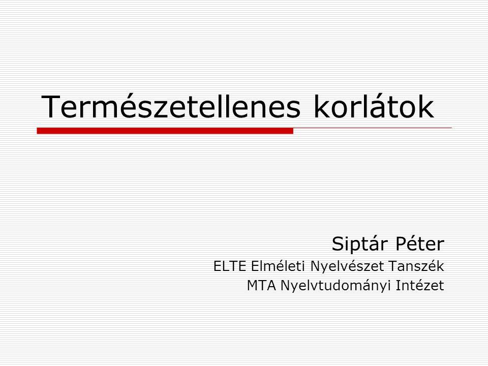 Természetellenes korlátok Siptár Péter ELTE Elméleti Nyelvészet Tanszék MTA Nyelvtudományi Intézet