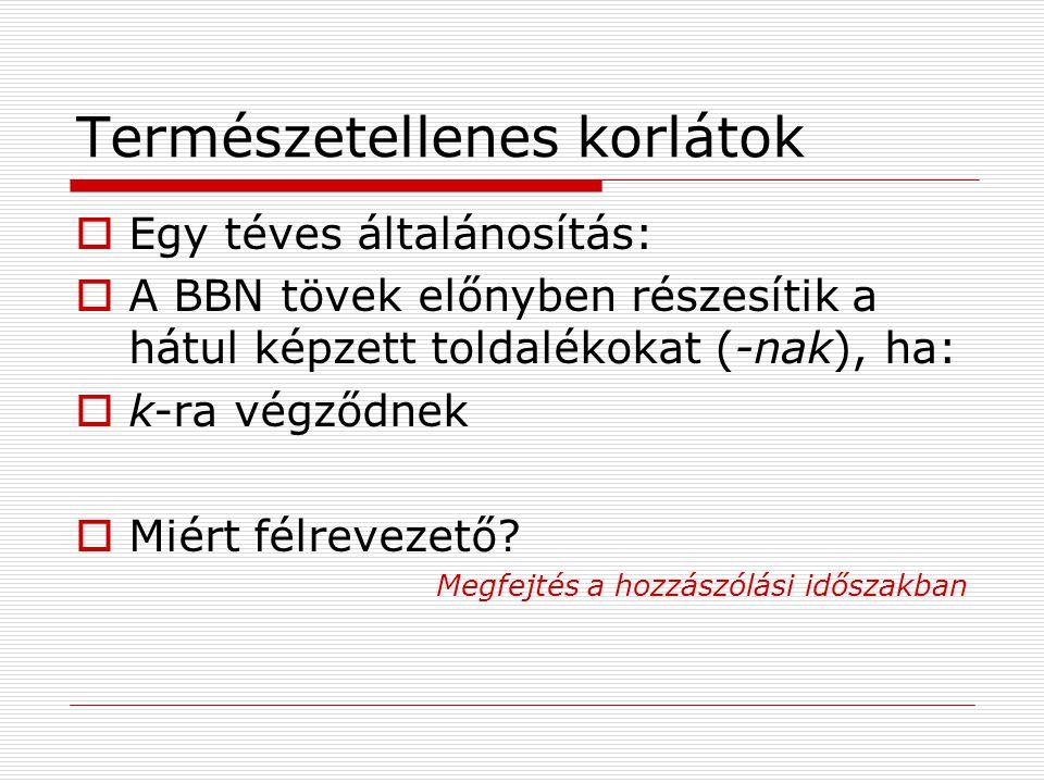 Természetellenes korlátok  Egy téves általánosítás:  A BBN tövek előnyben részesítik a hátul képzett toldalékokat (-nak), ha:  k-ra végződnek  Miért félrevezető.