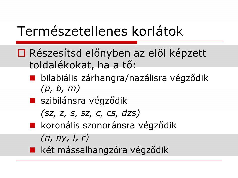 Természetellenes korlátok  Részesítsd előnyben az elöl képzett toldalékokat, ha a tő:  bilabiális zárhangra/nazálisra végződik (p, b, m)  szibilánsra végződik (sz, z, s, sz, c, cs, dzs)  koronális szonoránsra végződik (n, ny, l, r)  két mássalhangzóra végződik