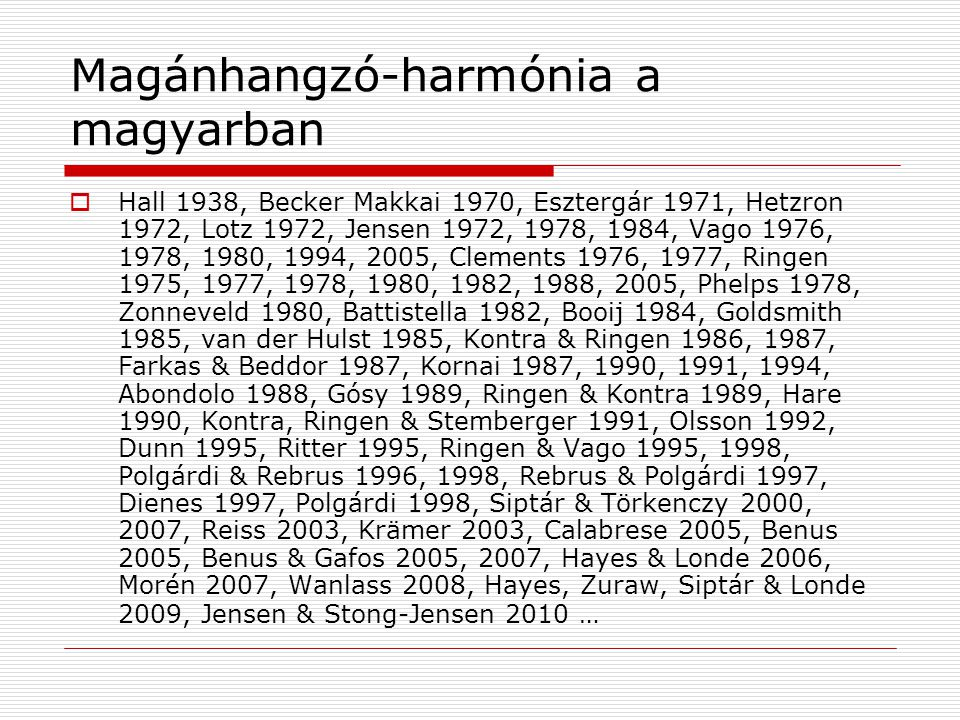 Magánhangzó-harmónia a magyarban  Hall 1938, Becker Makkai 1970, Esztergár 1971, Hetzron 1972, Lotz 1972, Jensen 1972, 1978, 1984, Vago 1976, 1978, 1980, 1994, 2005, Clements 1976, 1977, Ringen 1975, 1977, 1978, 1980, 1982, 1988, 2005, Phelps 1978, Zonneveld 1980, Battistella 1982, Booij 1984, Goldsmith 1985, van der Hulst 1985, Kontra & Ringen 1986, 1987, Farkas & Beddor 1987, Kornai 1987, 1990, 1991, 1994, Abondolo 1988, Gósy 1989, Ringen & Kontra 1989, Hare 1990, Kontra, Ringen & Stemberger 1991, Olsson 1992, Dunn 1995, Ritter 1995, Ringen & Vago 1995, 1998, Polgárdi & Rebrus 1996, 1998, Rebrus & Polgárdi 1997, Dienes 1997, Polgárdi 1998, Siptár & Törkenczy 2000, 2007, Reiss 2003, Krämer 2003, Calabrese 2005, Benus 2005, Benus & Gafos 2005, 2007, Hayes & Londe 2006, Morén 2007, Wanlass 2008, Hayes, Zuraw, Siptár & Londe 2009, Jensen & Stong-Jensen 2010 …