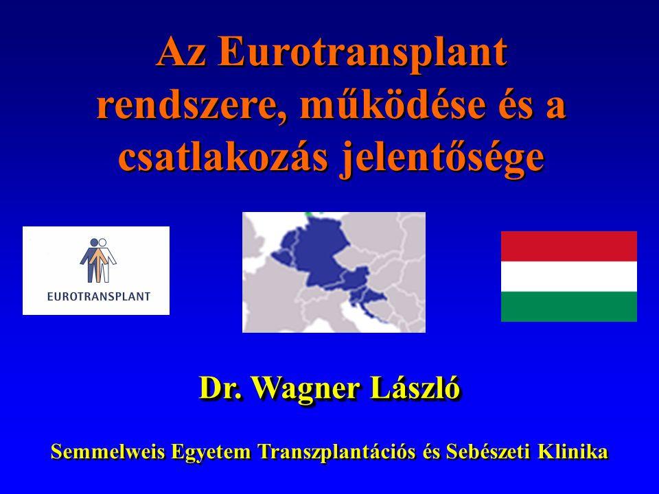 Az Eurotransplant rendszere, működése és a csatlakozás jelentősége Az Eurotransplant rendszere, működése és a csatlakozás jelentősége Dr. Wagner Lászl