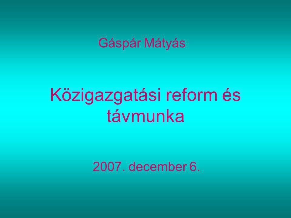 Közigazgatási reform és távmunka Gáspár Mátyás 2007. december 6.