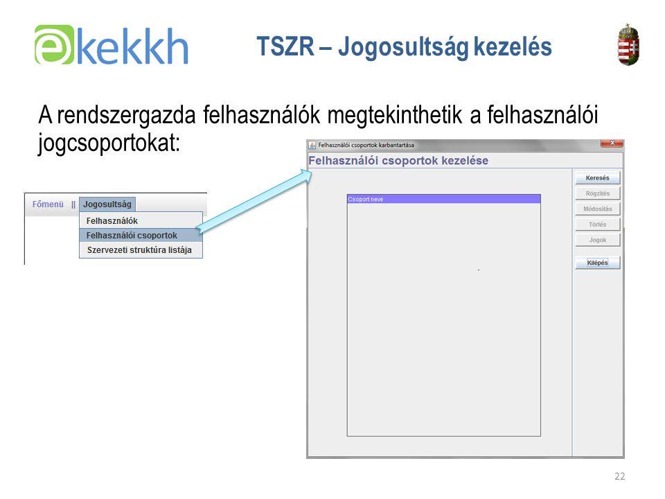 Értéket teremtünk a közigazgatásban 22 TSZR – Jogosultság kezelés A rendszergazda felhasználók megtekinthetik a felhasználói jogcsoportokat: