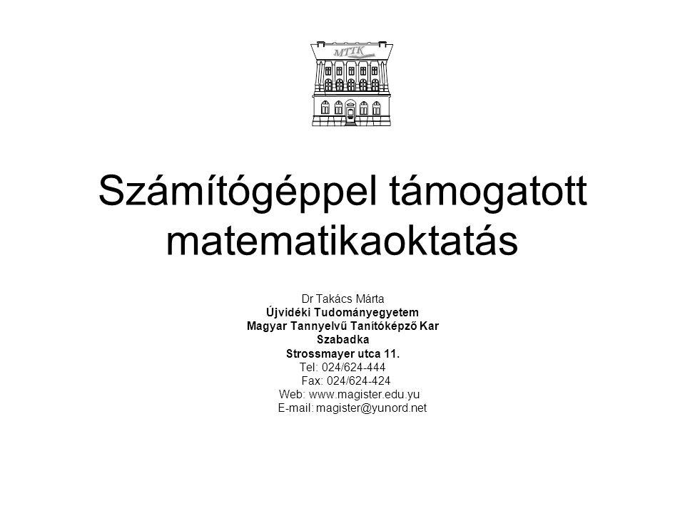 Számítógéppel támogatott matematikaoktatás Dr Takács Márta Újvidéki Tudományegyetem Magyar Tannyelvű Tanítóképző Kar Szabadka Strossmayer utca 11.