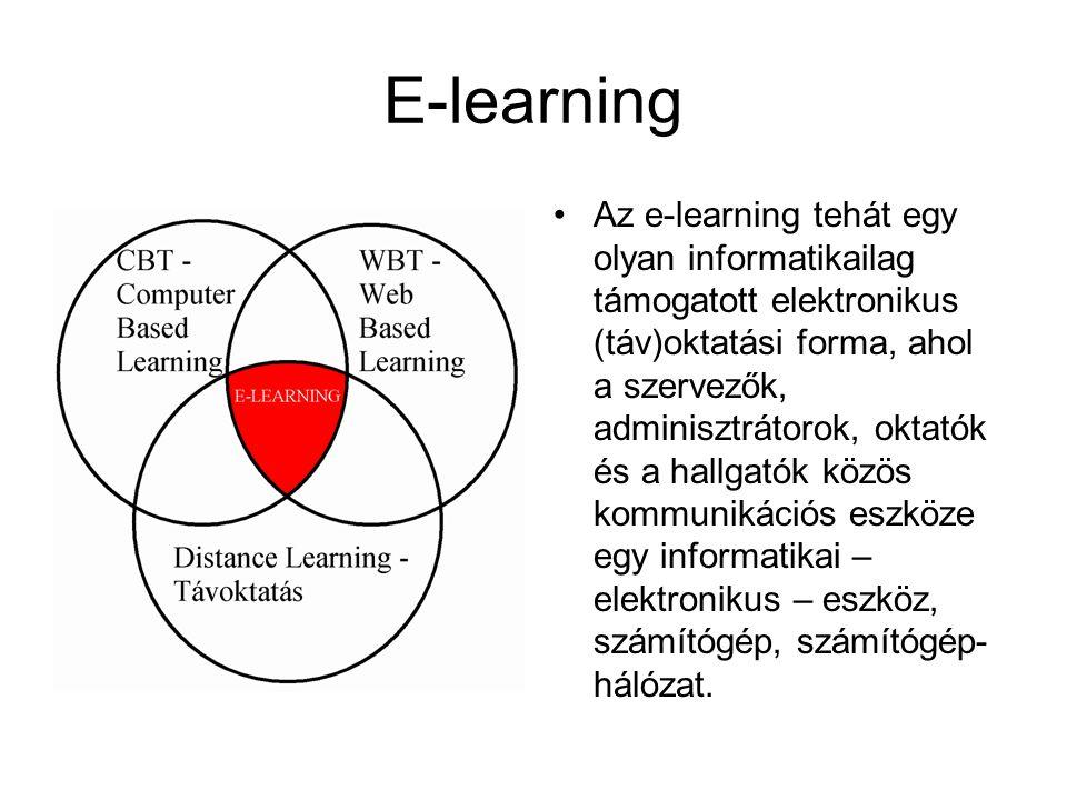 E-learning •Az e-learning tehát egy olyan informatikailag támogatott elektronikus (táv)oktatási forma, ahol a szervezők, adminisztrátorok, oktatók és a hallgatók közös kommunikációs eszköze egy informatikai – elektronikus – eszköz, számítógép, számítógép- hálózat.
