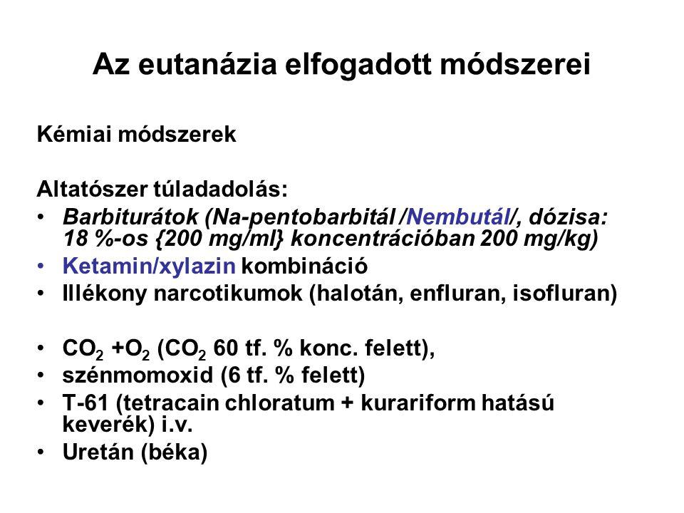 Az eutanázia elfogadott módszerei Kémiai módszerek Altatószer túladadolás: •Barbiturátok (Na-pentobarbitál /Nembutál/, dózisa: 18 %-os {200 mg/ml} koncentrációban 200 mg/kg) •Ketamin/xylazin kombináció •Illékony narcotikumok (halotán, enfluran, isofluran) •CO 2 +O 2 (CO 2 60 tf.
