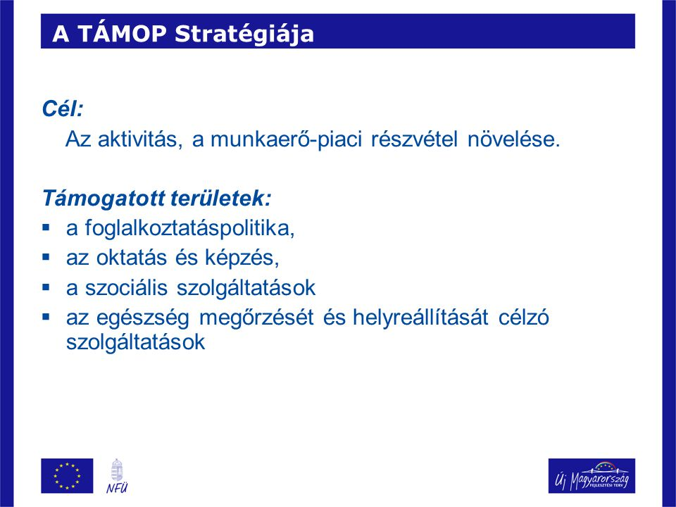 A TÁMOP Stratégiája Cél: Az aktivitás, a munkaerő-piaci részvétel növelése.