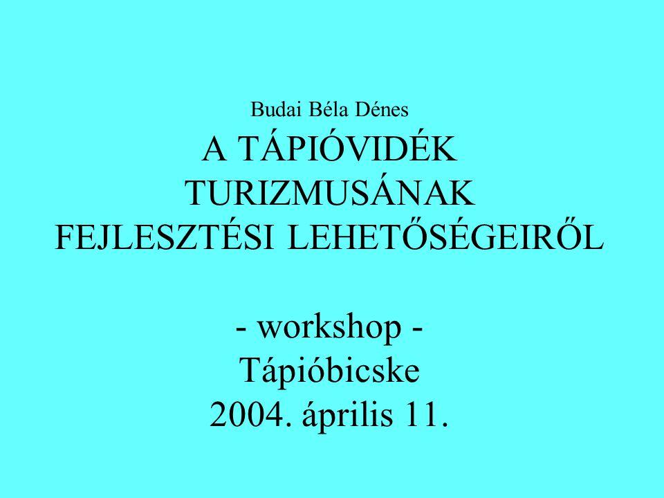 Budai Béla Dénes A TÁPIÓVIDÉK TURIZMUSÁNAK FEJLESZTÉSI LEHETŐSÉGEIRŐL - workshop - Tápióbicske 2004. április 11.