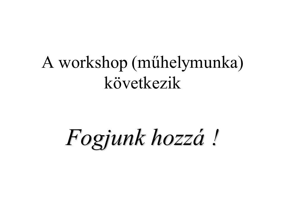A workshop (műhelymunka) következik Fogjunk hozzá !